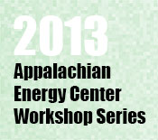 2013 Appalachian Energy Center Workshop Series